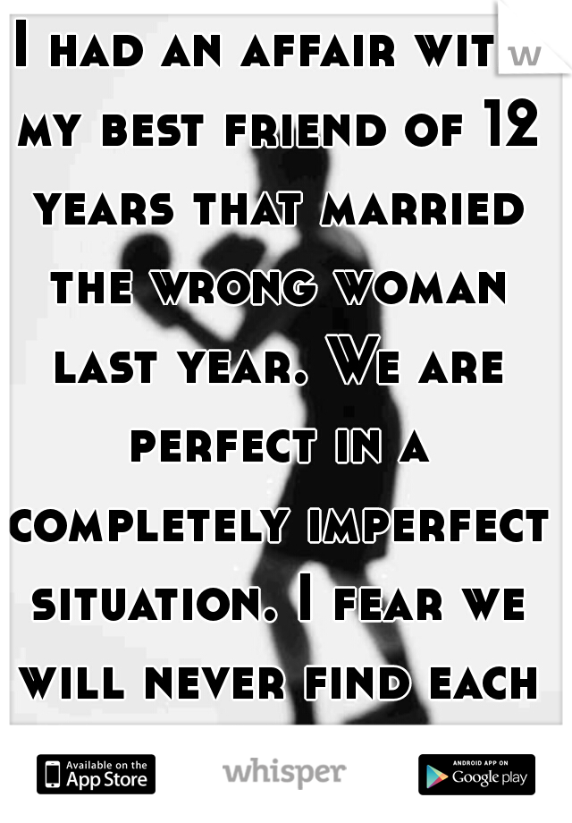 I had an affair with my best friend of 12 years that married the wrong woman last year. We are perfect in a completely imperfect situation. I fear we will never find each other again