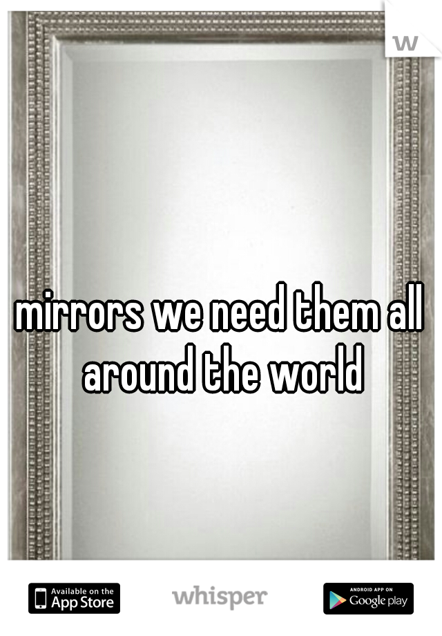 mirrors we need them all around the world