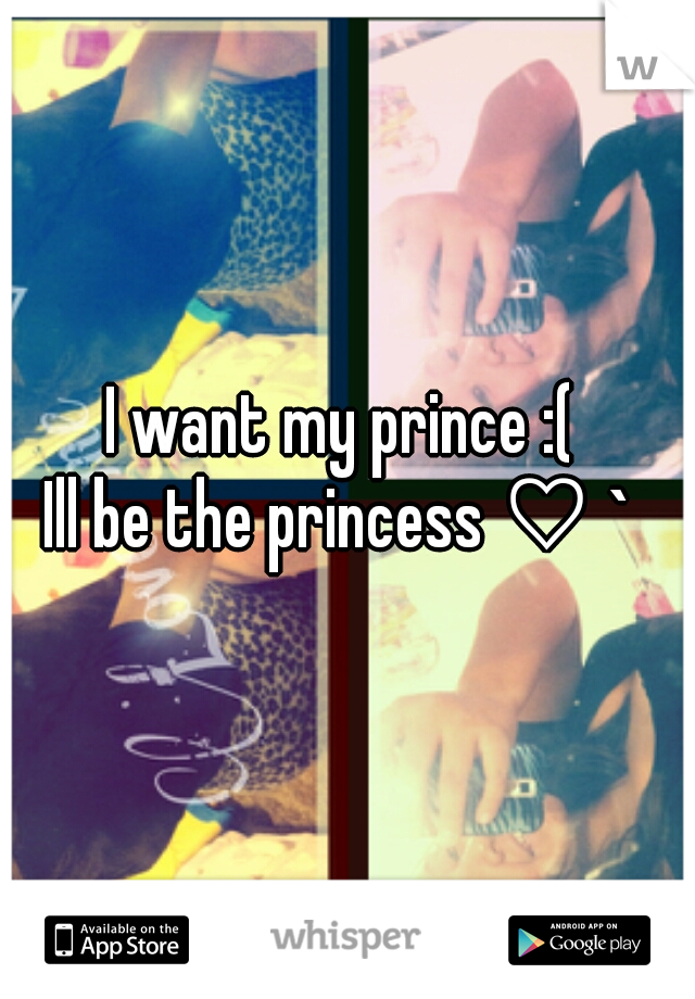 I want my prince :(  Ill be the princess ♡ `