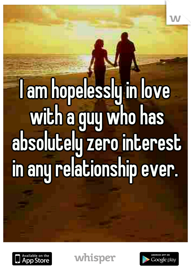 I am hopelessly in love with a guy who has absolutely zero interest in any relationship ever.