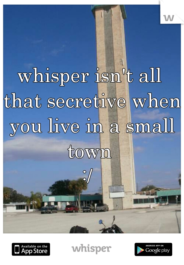 whisper isn't all that secretive when you live in a small town  :/