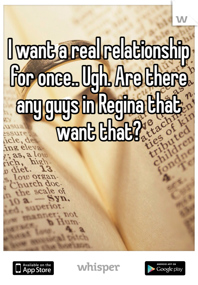 I want a real relationship for once.. Ugh. Are there any guys in Regina that want that?