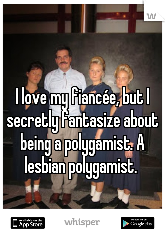 I love my fiancée, but I secretly fantasize about being a polygamist. A lesbian polygamist.