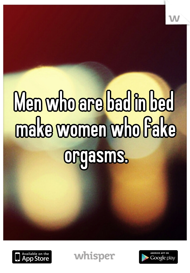 Men who are bad in bed make women who fake orgasms.