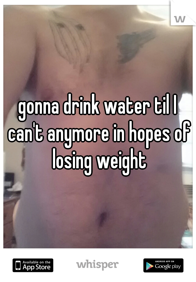 gonna drink water til I can't anymore in hopes of losing weight