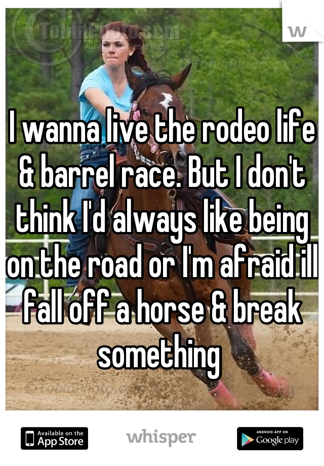 I wanna live the rodeo life & barrel race. But I don't think I'd always like being on the road or I'm afraid ill fall off a horse & break something