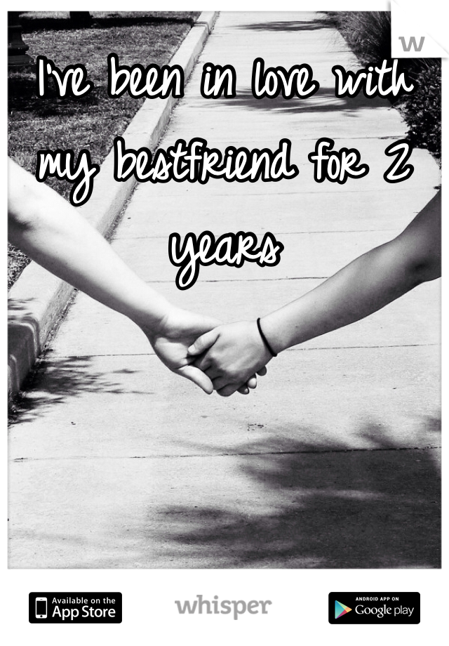 I've been in love with my bestfriend for 2 years