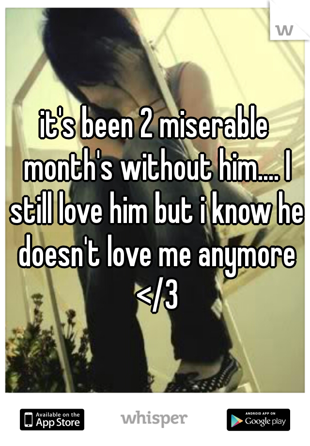 it's been 2 miserable month's without him.... I still love him but i know he doesn't love me anymore </3