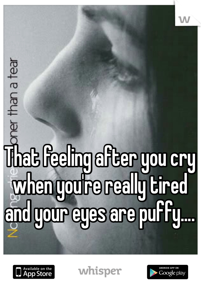 That feeling after you cry when you're really tired and your eyes are puffy....