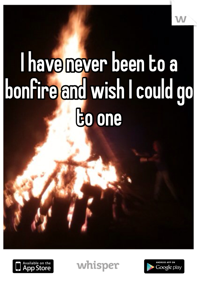 I have never been to a bonfire and wish I could go to one