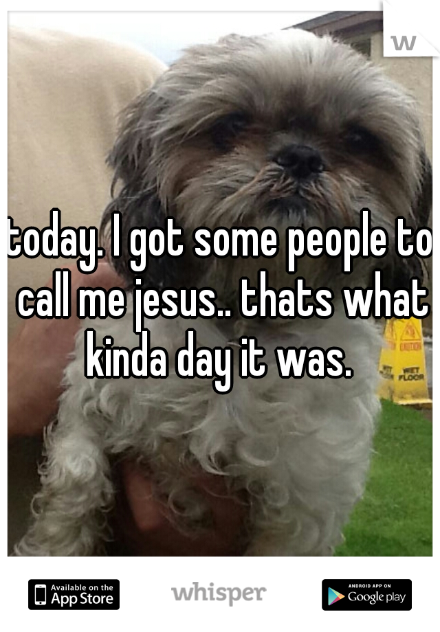 today. I got some people to call me jesus.. thats what kinda day it was.