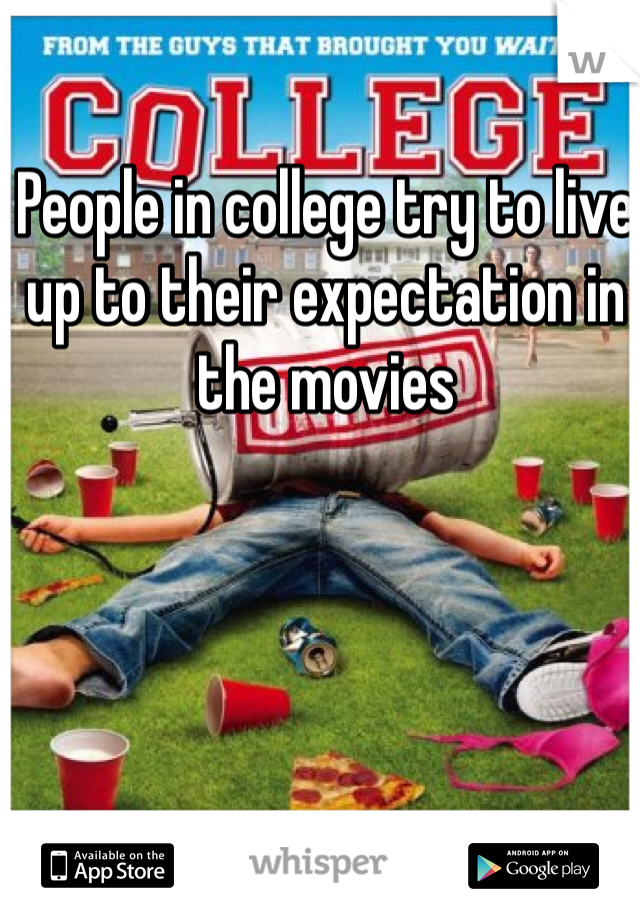 People in college try to live up to their expectation in the movies