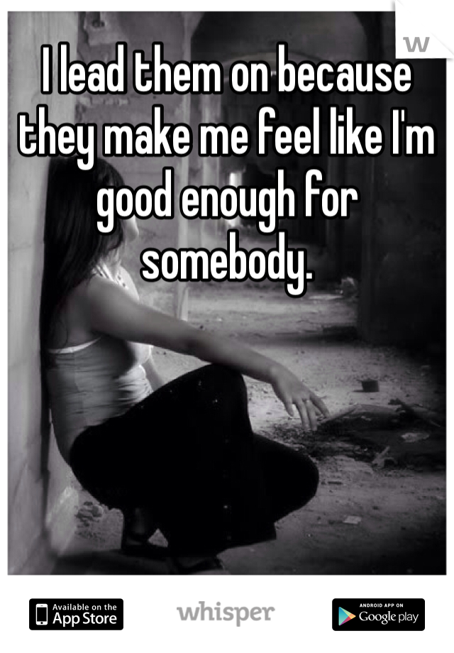 I lead them on because they make me feel like I'm good enough for somebody.