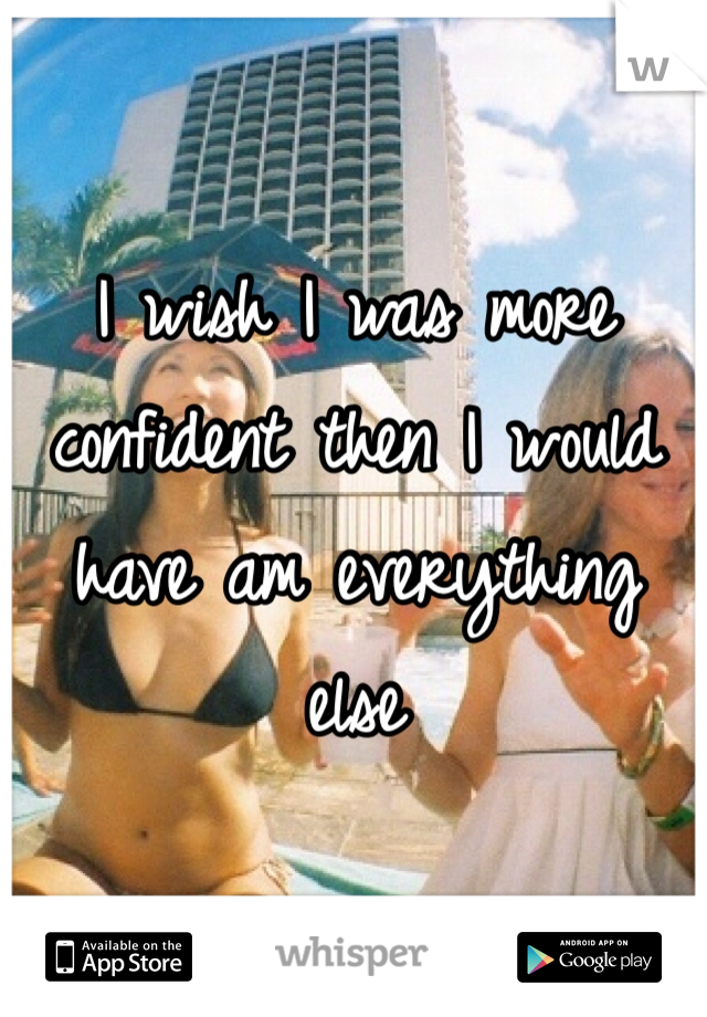I wish I was more confident then I would have am everything else