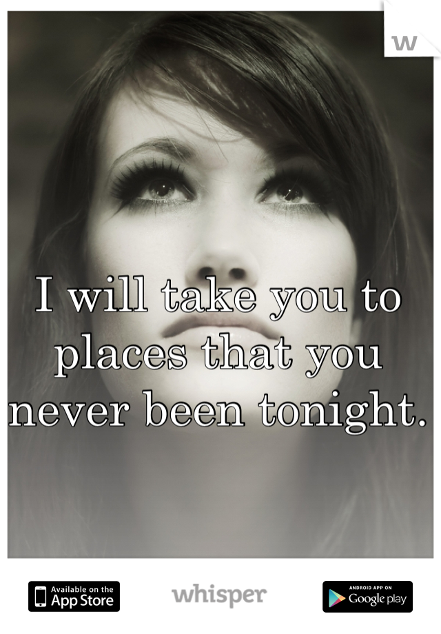 I will take you to places that you never been tonight.
