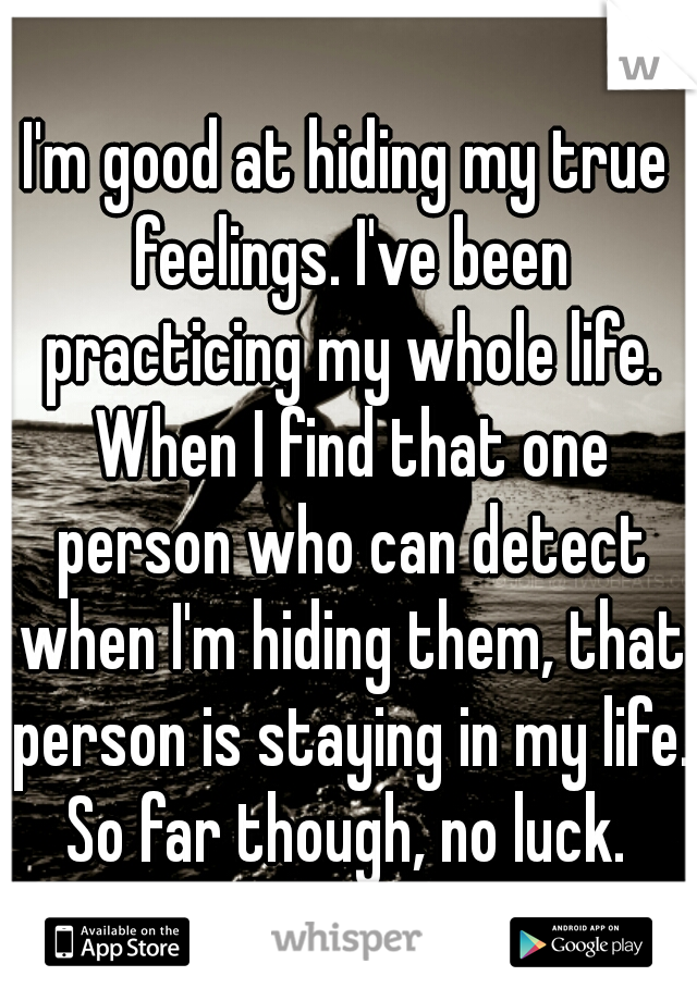 I'm good at hiding my true feelings. I've been practicing my whole life. When I find that one person who can detect when I'm hiding them, that person is staying in my life. So far though, no luck.