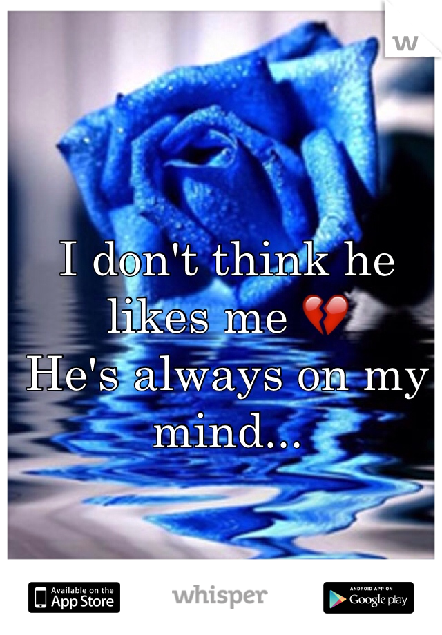 I don't think he likes me 💔 He's always on my mind...
