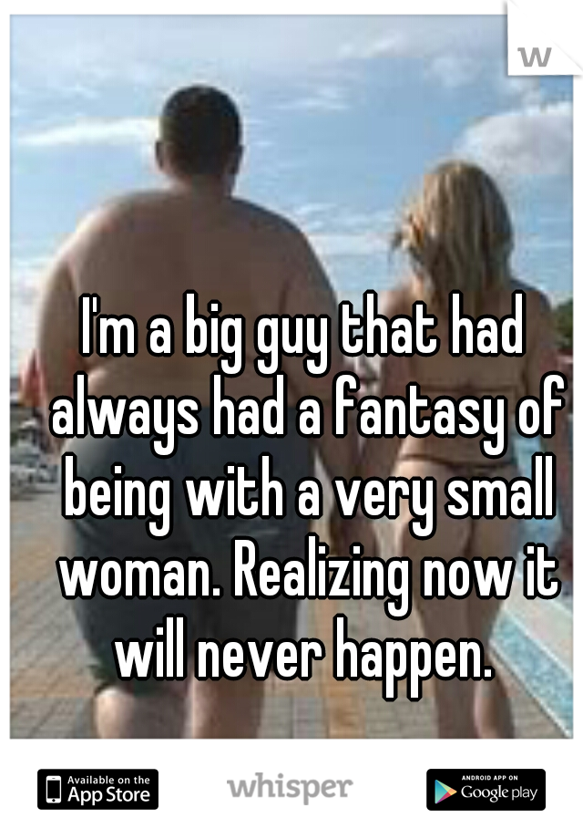 I'm a big guy that had always had a fantasy of being with a very small woman. Realizing now it will never happen.