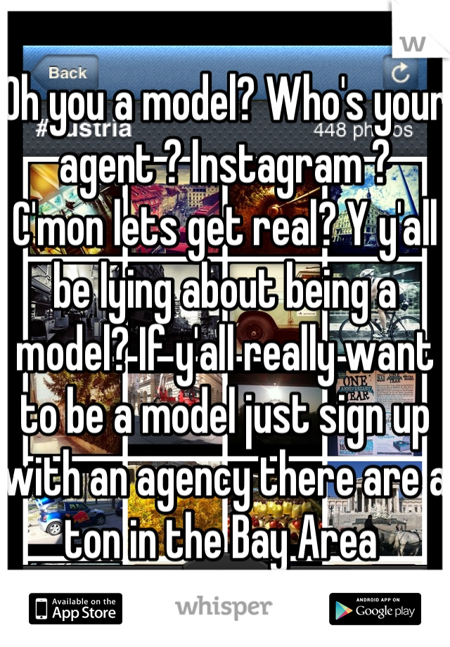 Oh you a model? Who's your agent ? Instagram ?  C'mon lets get real? Y y'all be lying about being a model? If y'all really want to be a model just sign up with an agency there are a ton in the Bay Area