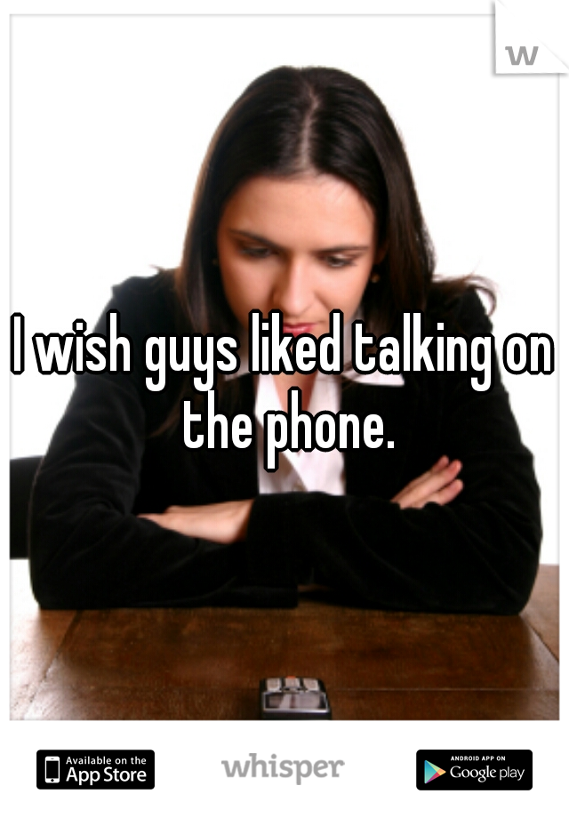 I wish guys liked talking on the phone.