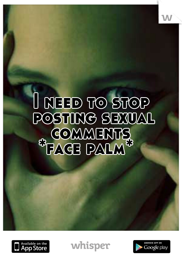 I need to stop posting sexual comments  *face palm*