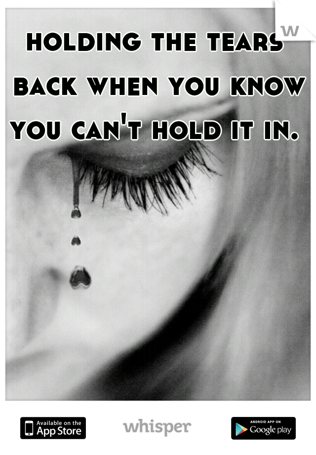holding the tears back when you know you can't hold it in.