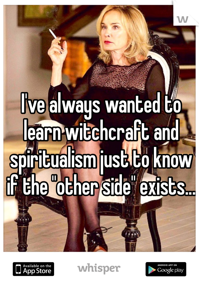 """I've always wanted to learn witchcraft and spiritualism just to know if the """"other side"""" exists..."""