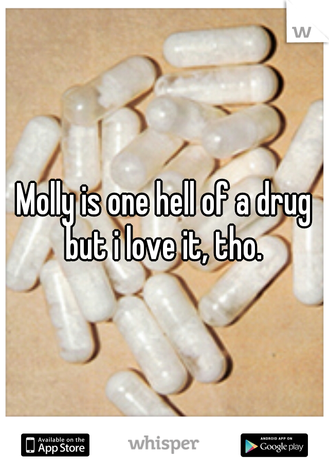 Molly is one hell of a drug but i love it, tho.