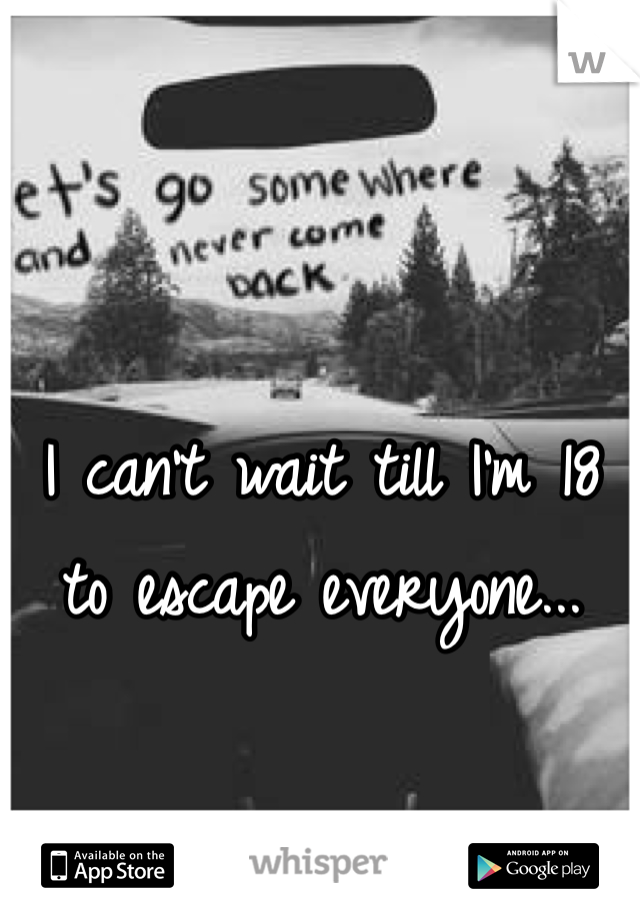 I can't wait till I'm 18  to escape everyone...