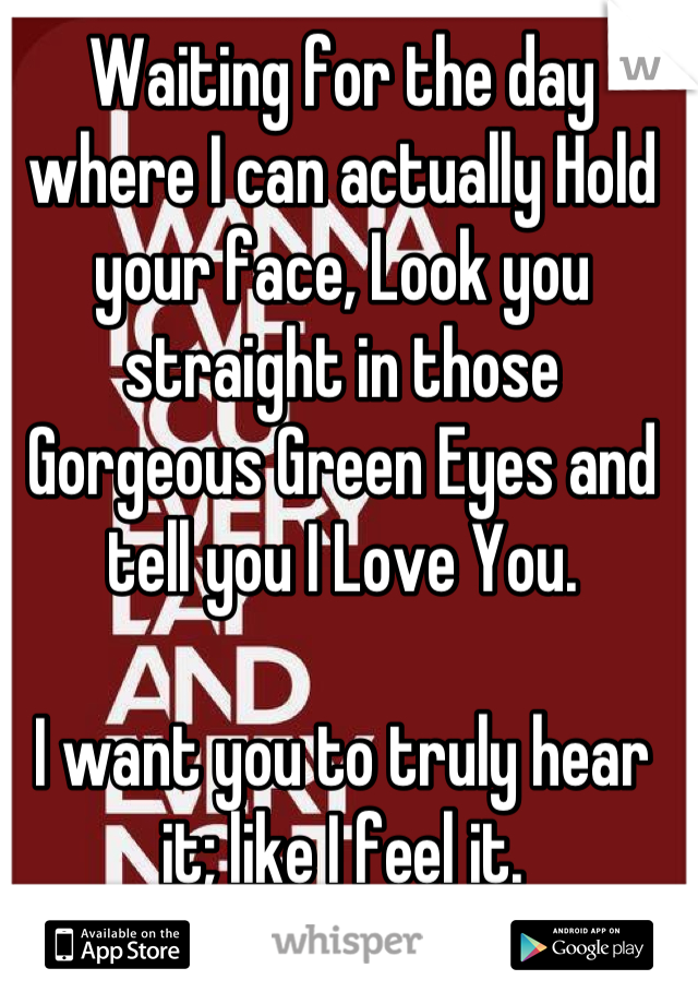 Waiting for the day where I can actually Hold your face, Look you straight in those Gorgeous Green Eyes and tell you I Love You.  I want you to truly hear it; like I feel it.