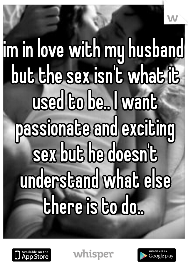 im in love with my husband but the sex isn't what it used to be.. I want passionate and exciting sex but he doesn't understand what else there is to do..