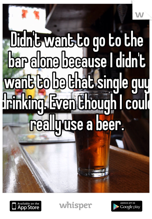 Didn't want to go to the bar alone because I didn't want to be that single guy drinking. Even though I could really use a beer.