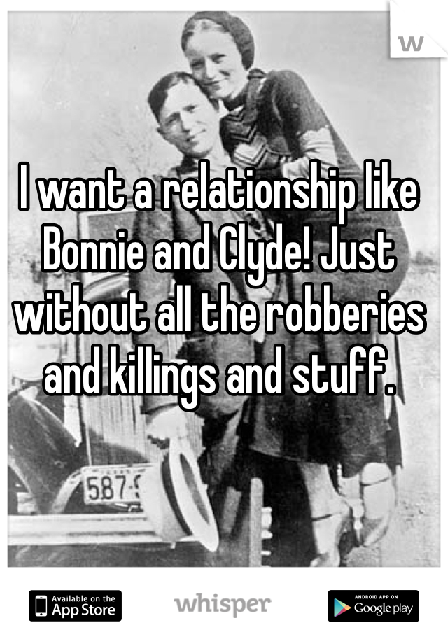 I want a relationship like Bonnie and Clyde! Just without all the robberies and killings and stuff.