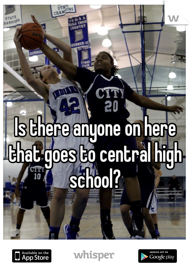 Is there anyone on here that goes to central high school?