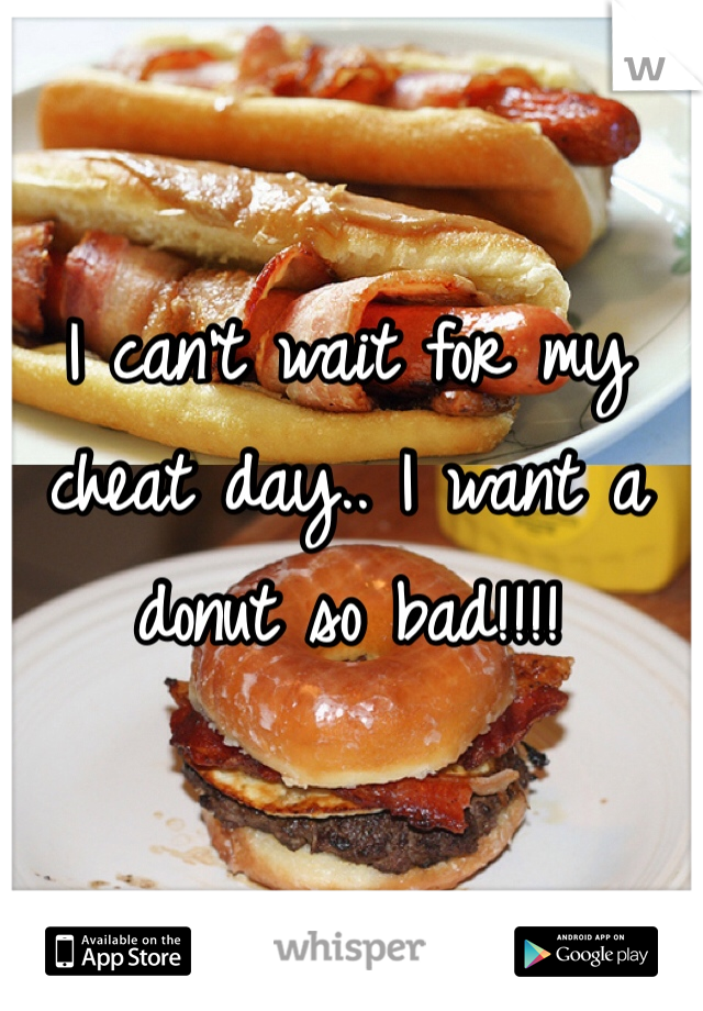 I can't wait for my cheat day.. I want a donut so bad!!!!