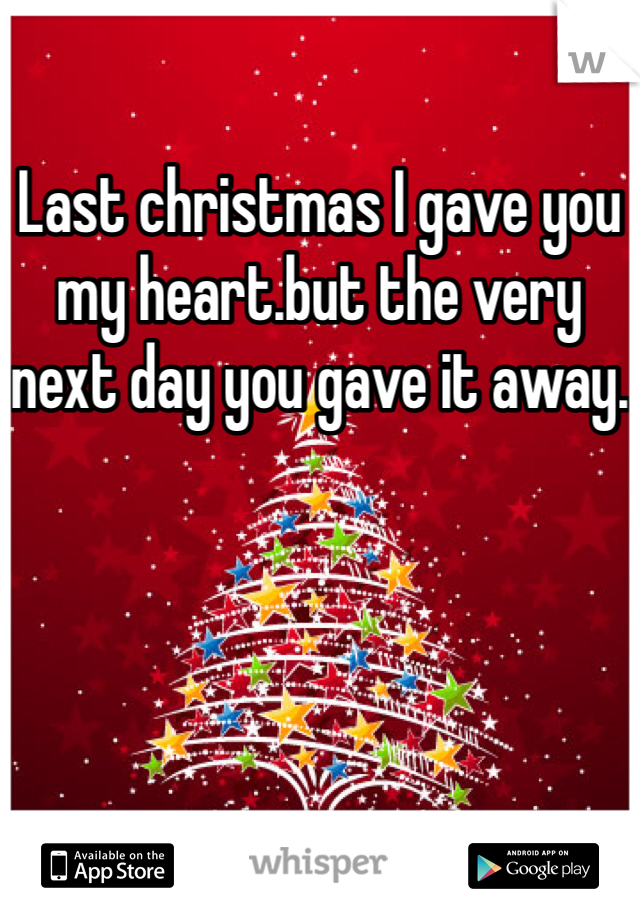 Last christmas I gave you my heart.but the very next day you gave it away.