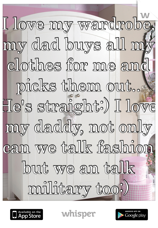 I love my wardrobe, my dad buys all my clothes for me and picks them out.. He's straight:) I love my daddy, not only can we talk fashion but we an talk military too:)