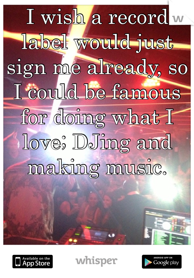 I wish a record label would just sign me already, so I could be famous for doing what I love; DJing and making music.