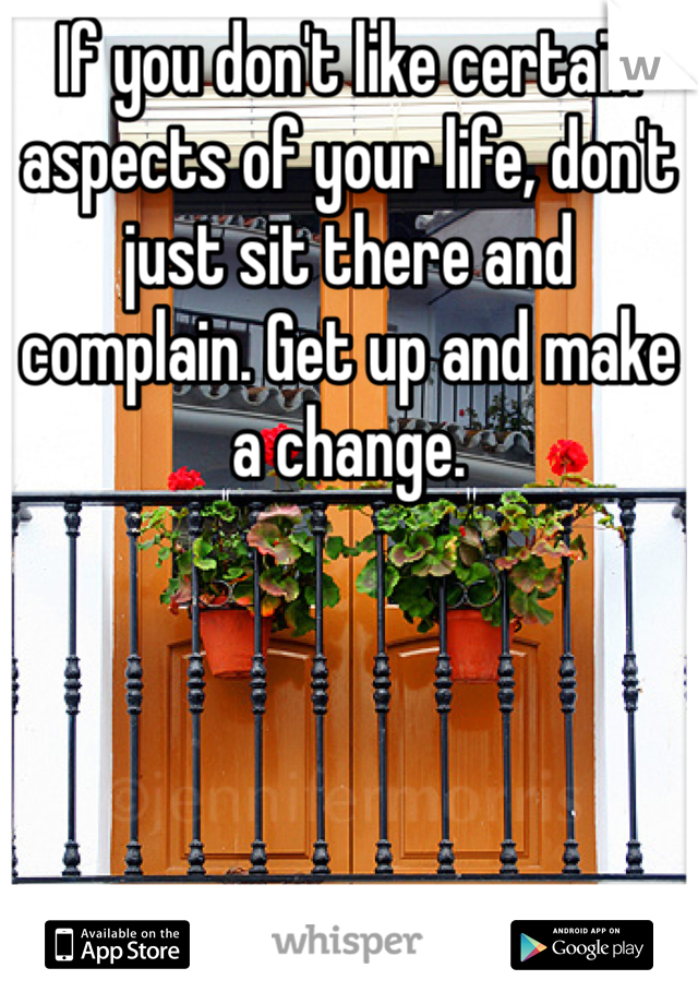 If you don't like certain aspects of your life, don't just sit there and complain. Get up and make a change.