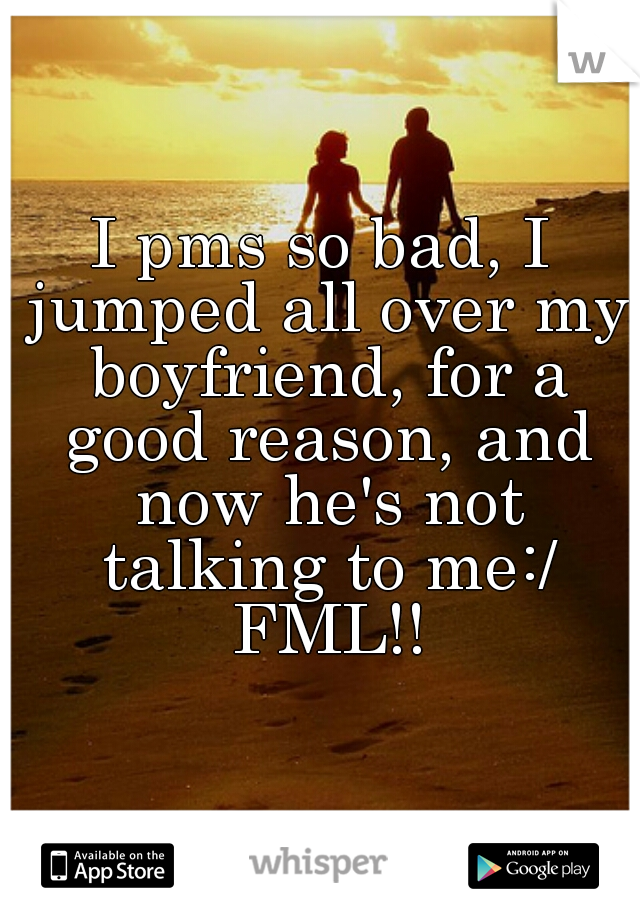 I pms so bad, I jumped all over my boyfriend, for a good reason, and now he's not talking to me:/ FML!!