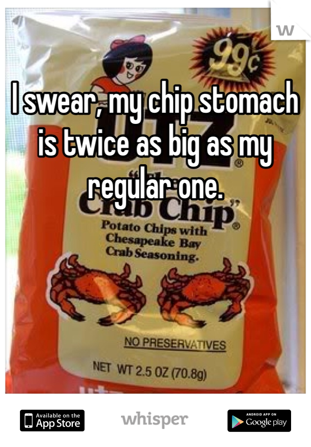 I swear, my chip stomach is twice as big as my regular one.