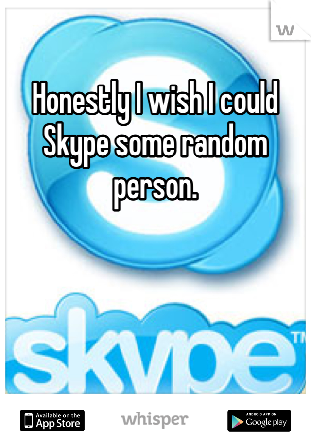 Honestly I wish I could Skype some random person.