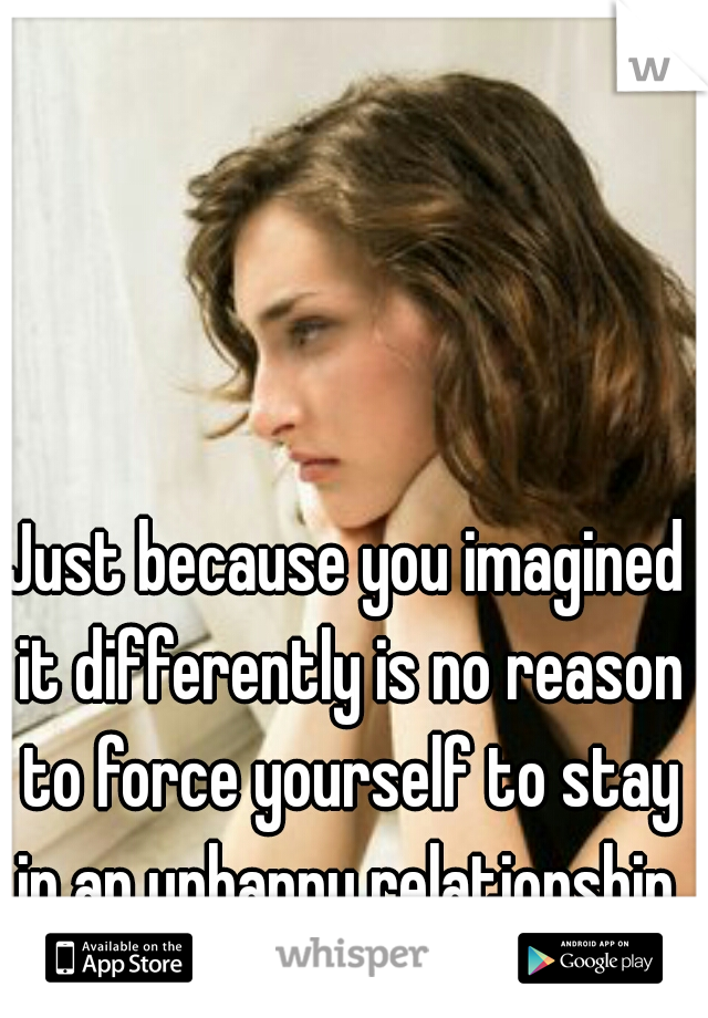 Just because you imagined it differently is no reason to force yourself to stay in an unhappy relationship.