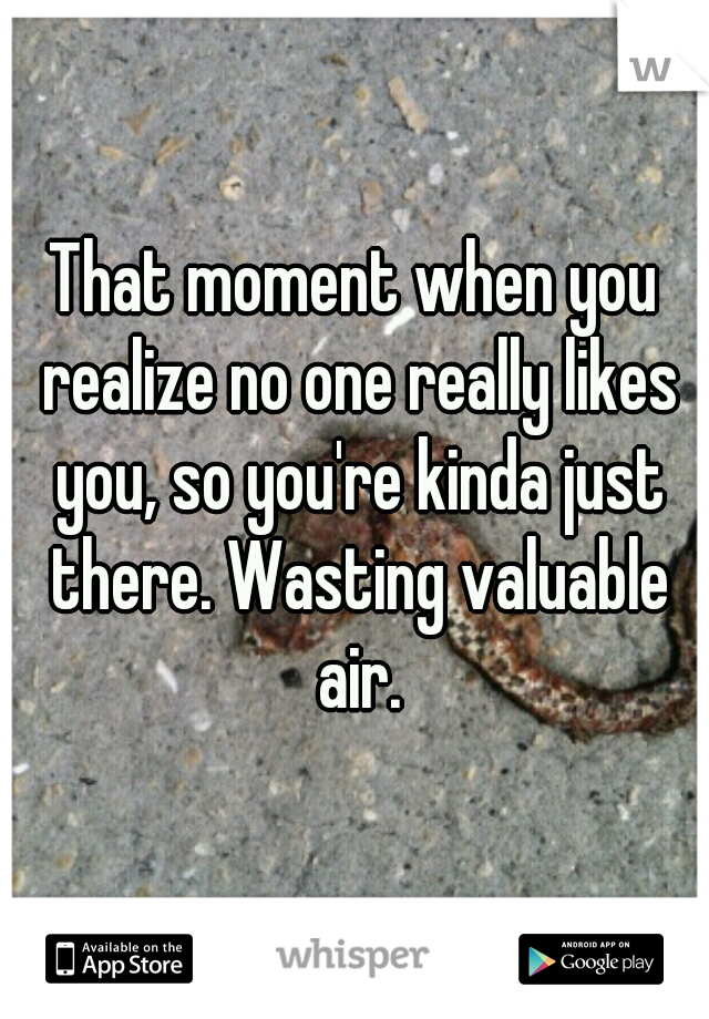 That moment when you realize no one really likes you, so you're kinda just there. Wasting valuable air.