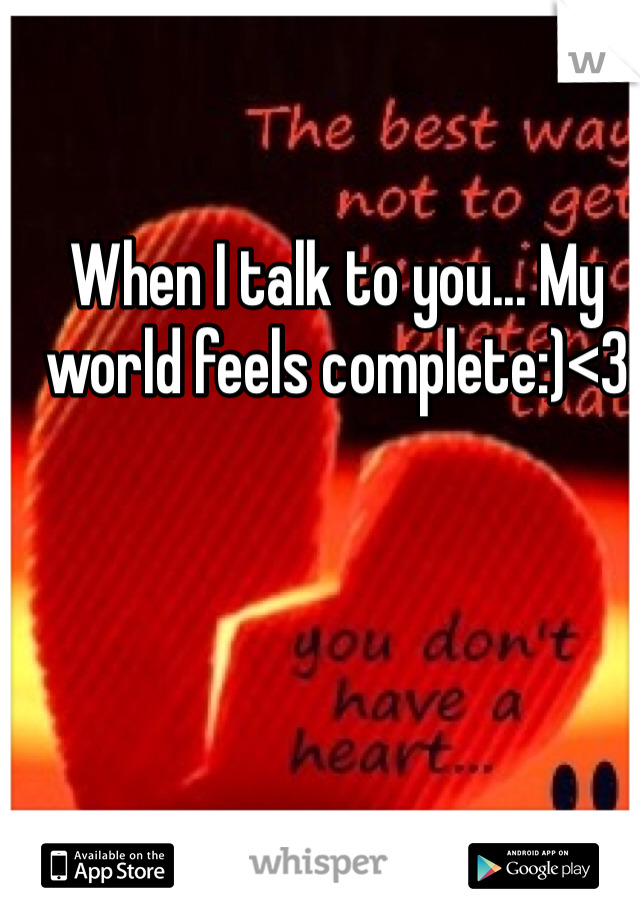 When I talk to you... My world feels complete:)<3