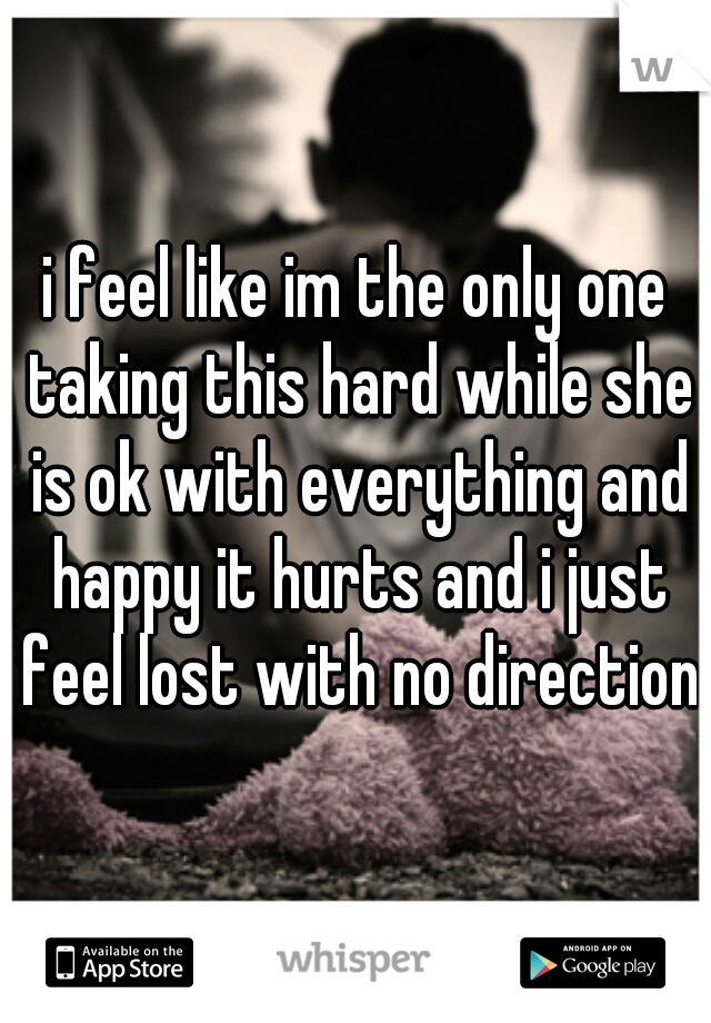 i feel like im the only one taking this hard while she is ok with everything and happy it hurts and i just feel lost with no direction