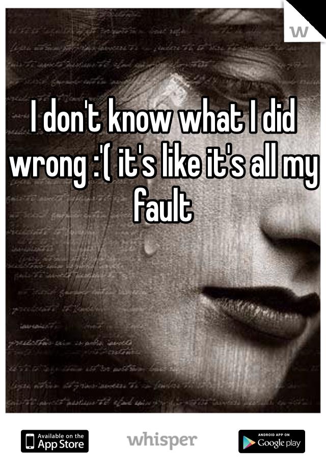I don't know what I did wrong :'( it's like it's all my fault