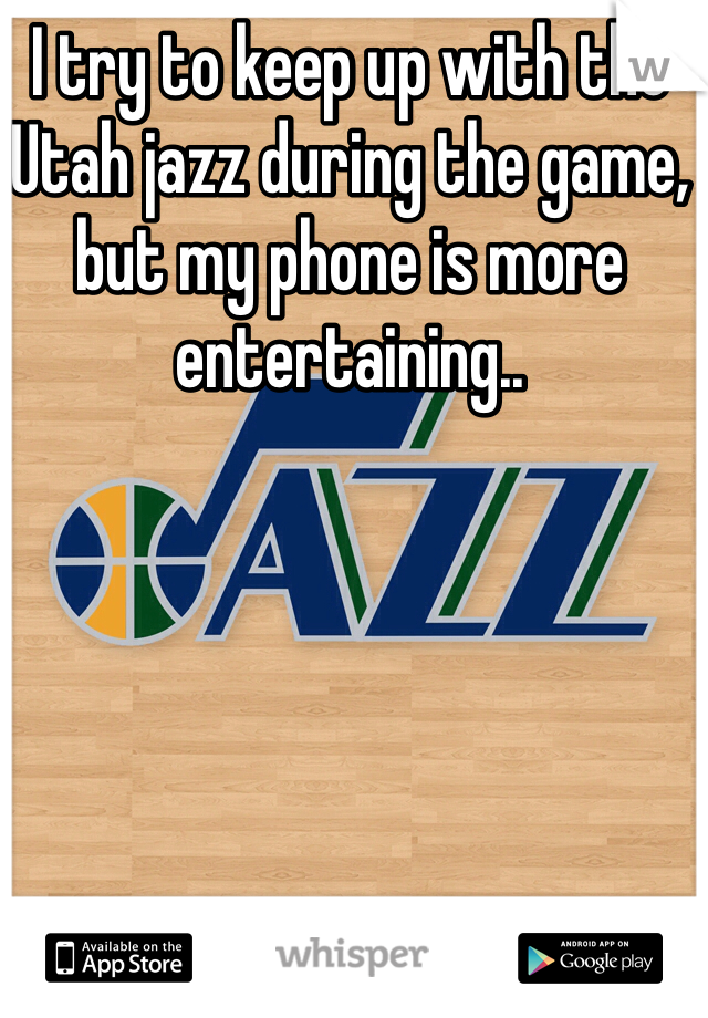 I try to keep up with the Utah jazz during the game, but my phone is more entertaining..