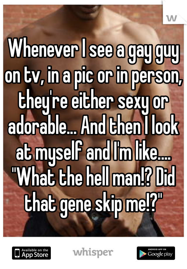"Whenever I see a gay guy on tv, in a pic or in person, they're either sexy or adorable... And then I look at myself and I'm like.... ""What the hell man!? Did that gene skip me!?"""