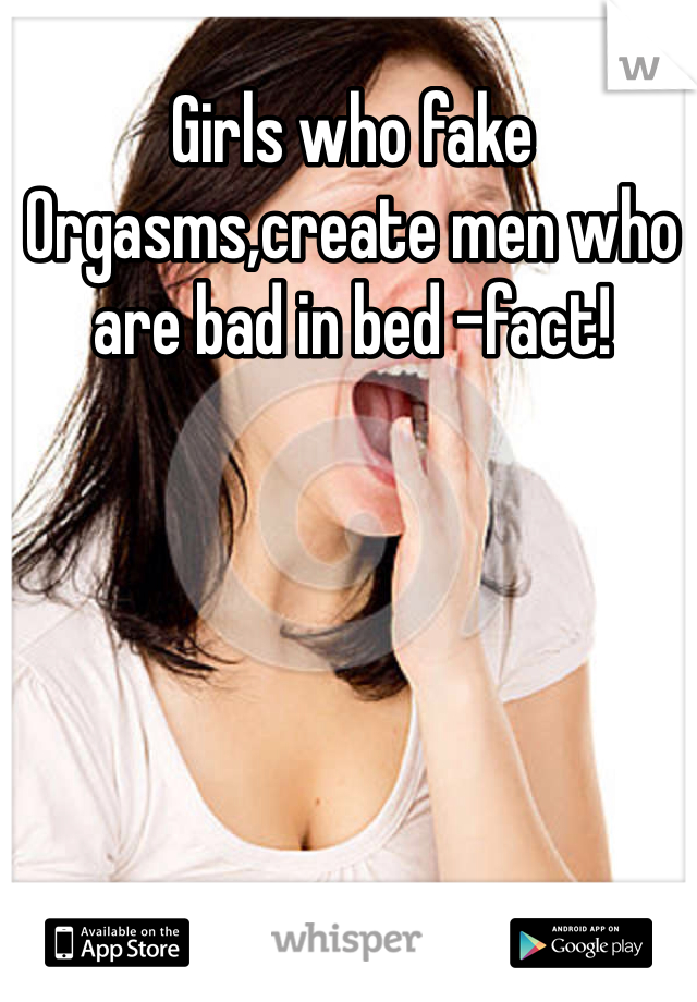 Girls who fake Orgasms,create men who are bad in bed -fact!